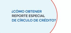 ¿CÓMO OBTENER REPORTE ESPECIAL DE CÍRCULO DE CRÉDITO?